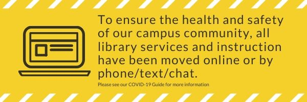 Yellow Caution Banner with a Black outline graphic of a laptop, with black text that reads: To ensure the health and safety of our campus community, all library services and instruction have been moved online or by phone/text/chat. with smaller text that Reads: Please see our COVID-19 guide for more information.